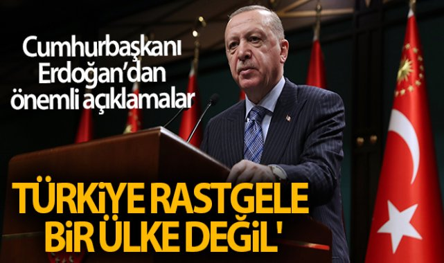 Cumhurbaşkanı Erdoğan: 'Türkiye rastgele bir ülke değil'