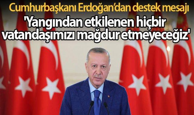 Cumhurbaşkanı Erdoğan: 'Yangından etkilenen hiçbir vatandaşımızı mağdur etmeyeceğiz'
